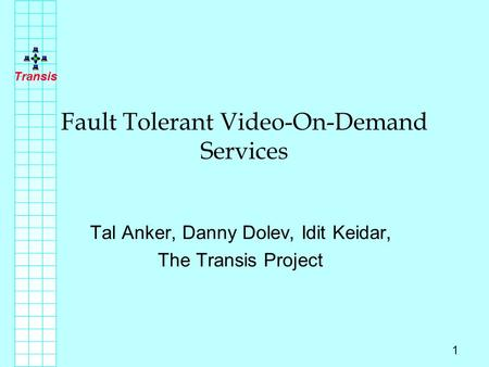 Transis 1 Fault Tolerant Video-On-Demand Services Tal Anker, Danny Dolev, Idit Keidar, The Transis Project.