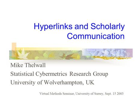 Hyperlinks and Scholarly Communication Mike Thelwall Statistical Cybermetrics Research Group University of Wolverhampton, UK Virtual Methods Seminar, University.