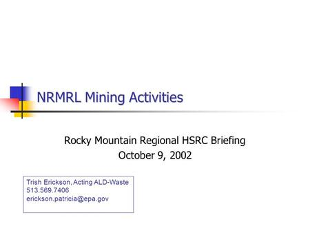 NRMRL Mining Activities Rocky Mountain Regional HSRC Briefing October 9, 2002 Trish Erickson, Acting ALD-Waste 513.569.7406