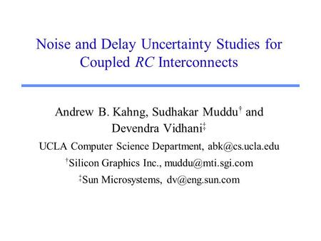 Noise and Delay Uncertainty Studies for Coupled RC Interconnects Andrew B. Kahng, Sudhakar Muddu † and Devendra Vidhani ‡ UCLA Computer Science Department,