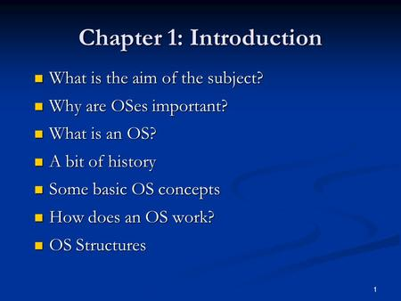 1 Chapter 1: Introduction What is the aim of the subject? What is the aim of the subject? Why are OSes important? Why are OSes important? What is an OS?