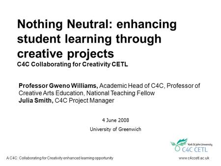 Www.c4ccetl.ac.ukA C4C: Collaborating for Creativity enhanced learning opportunity Nothing Neutral: enhancing student learning through creative projects.