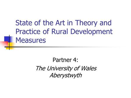 State of the Art in Theory and Practice of Rural Development Measures Partner 4: The University of Wales Aberystwyth.