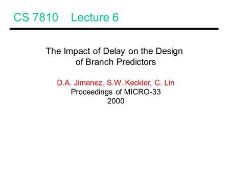 CS 7810 Lecture 6 The Impact of Delay on the Design of Branch Predictors D.A. Jimenez, S.W. Keckler, C. Lin Proceedings of MICRO-33 2000.