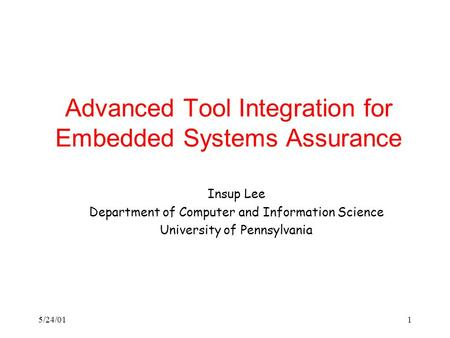 5/24/011 Advanced Tool Integration for Embedded Systems Assurance Insup Lee Department of Computer and Information Science University of Pennsylvania.