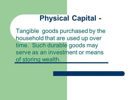 Physical Capital - Tangible goods purchased by the household that are used up over time. Such durable goods may serve as an investment or means of storing.
