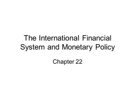 The International Financial System and Monetary Policy Chapter 22.