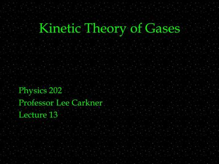 Kinetic Theory of Gases Physics 202 Professor Lee Carkner Lecture 13.