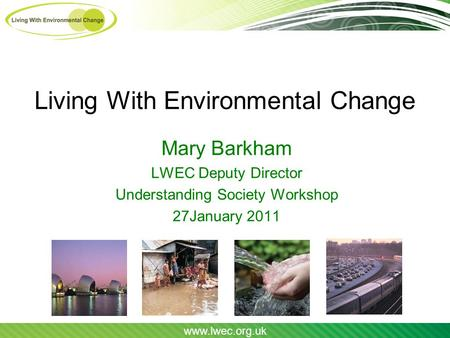 Www.lwec.org.uk Living With Environmental Change Mary Barkham LWEC Deputy Director Understanding Society Workshop 27January 2011.