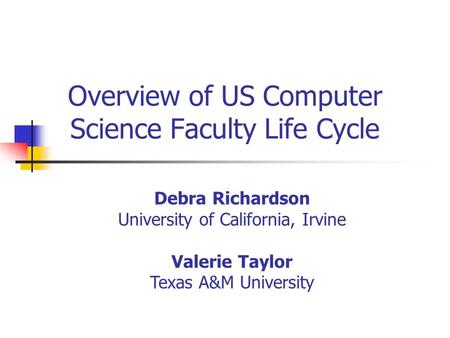 Overview of US Computer Science Faculty Life Cycle Debra Richardson University of California, Irvine Valerie Taylor Texas A&M University.