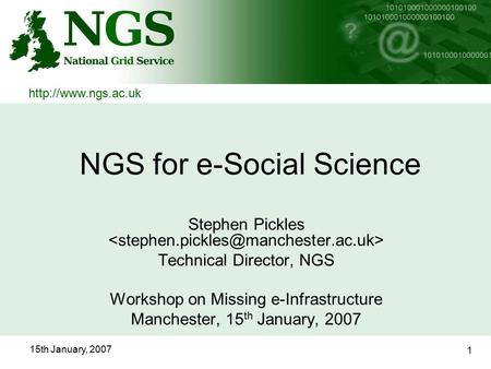 15th January, 2007 1 NGS for e-Social Science Stephen Pickles Technical Director, NGS Workshop on Missing e-Infrastructure Manchester, 15 th January, 2007.