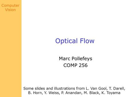 Computer Vision Optical Flow Marc Pollefeys COMP 256 Some slides and illustrations from L. Van Gool, T. Darell, B. Horn, Y. Weiss, P. Anandan, M. Black,