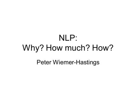 NLP: Why? How much? How? Peter Wiemer-Hastings. Why NLP? Intro: once upon a time, I was a grad student and worked on MUC. Learned: –the NLP was as good.