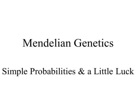 Mendelian Genetics Simple Probabilities & a Little Luck.