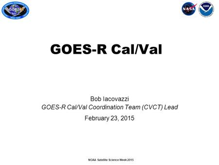 NOAA Satellite Science Week 2015 Bob Iacovazzi GOES-R Cal/Val Coordination Team (CVCT) Lead February 23, 2015 GOES-R Cal/Val.