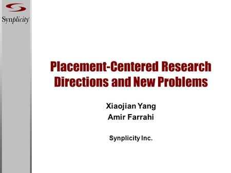Placement-Centered Research Directions and New Problems Xiaojian Yang Amir Farrahi Synplicity Inc.