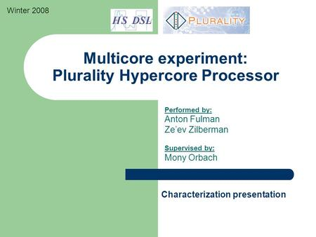 Multicore experiment: Plurality Hypercore Processor Performed by: Anton Fulman Ze'ev Zilberman Supervised by: Mony Orbach Characterization presentation.