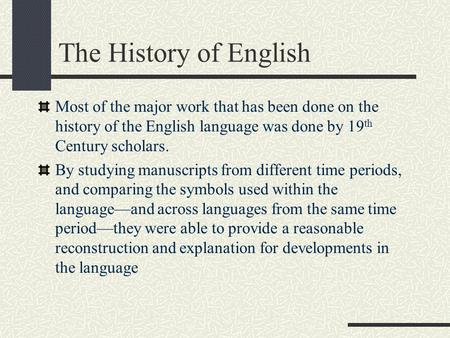 The History of English Most of the major work that has been done on the history of the English language was done by 19 th Century scholars. By studying.