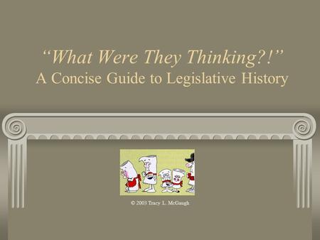 """What Were They Thinking?!"" A Concise Guide to Legislative History © 2003 Tracy L. McGaugh."
