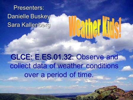 GLCE: E.ES.01.32: GLCE: E.ES.01.32: Observe and collect data of weather conditions over a period of time. Presenters: Danielle Buskey Sara Kallenberg.