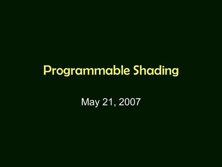 Programmable Shading May 21, 2007. Motivation Recall what are done in the graphics pipeline: –Front End: Transformations (Modeling, Viewing, and Projection)