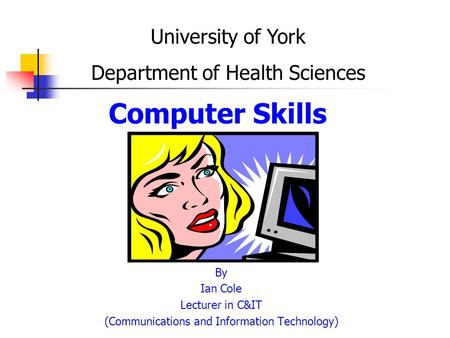 Computer Skills By Ian Cole Lecturer in C&IT (Communications and Information Technology) University of York Department of Health Sciences.