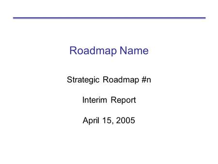Roadmap Name Strategic Roadmap #n Interim Report April 15, 2005.
