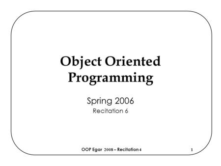 OOP Egar 2008 – Recitation 41 Object Oriented Programming Spring 2006 Recitation 6.