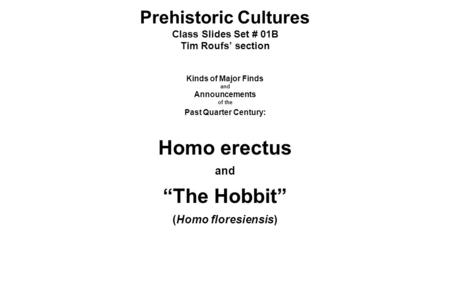 "Prehistoric Cultures Class Slides Set # 01B Tim Roufs' section Kinds of Major Finds and Announcements of the Past Quarter Century: Homo erectus and ""The."