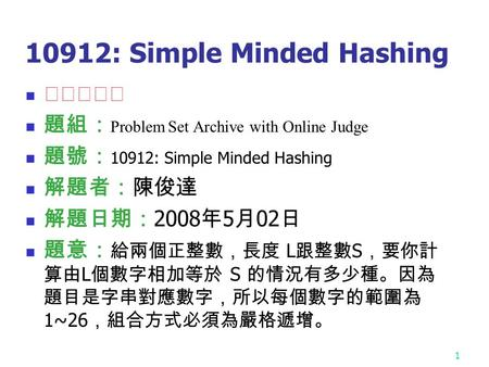 1 10912: Simple Minded Hashing ★★★☆☆ 題組: Problem Set Archive with Online Judge 題號: 10912: Simple Minded Hashing 解題者:陳俊達 解題日期: 2008 年 5 月 02 日 題意: 給兩個正整數,長度.