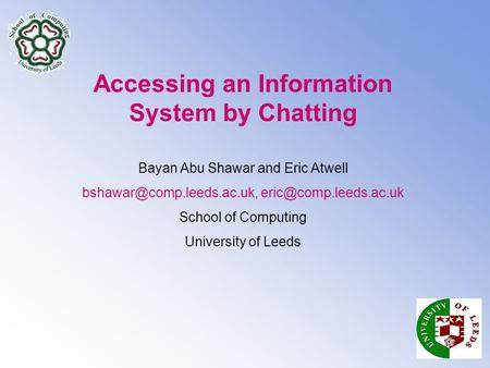 Accessing an Information System by Chatting Bayan Abu Shawar and Eric Atwell  School of Computing University.