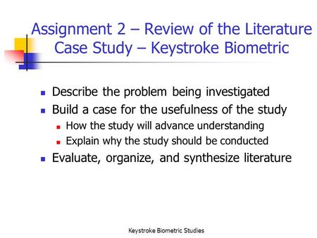 Keystroke Biometric Studies Assignment 2 – Review of the Literature Case Study – Keystroke Biometric Describe the problem being investigated Build a case.