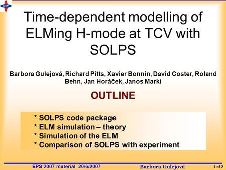 Barbora Gulejová 1 of 2 EPS 2007 material 20/6/2007 Time-dependent modelling of ELMing H-mode at TCV with SOLPS Barbora Gulejová, Richard Pitts, Xavier.