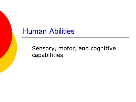 Human Abilities Sensory, motor, and cognitive capabilities.