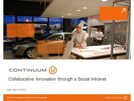 Date: July 16, 2015 BOSTON. LOS ANGELES. MILAN. SEOUL. SHANGHAI Collaborative Innovation through a Social Intranet.