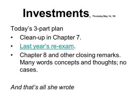 Investments, Thursday May 14, '09 Today's 3-part plan Clean-up in Chapter 7. Last year's re-exam.Last year's re-exam Chapter 8 and other closing remarks.