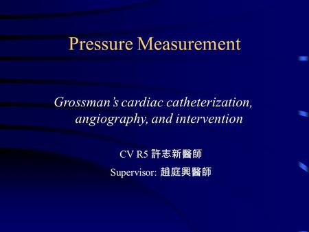Pressure Measurement Grossman's cardiac catheterization, angiography, and intervention CV R5 許志新醫師 Supervisor: 趙庭興醫師.