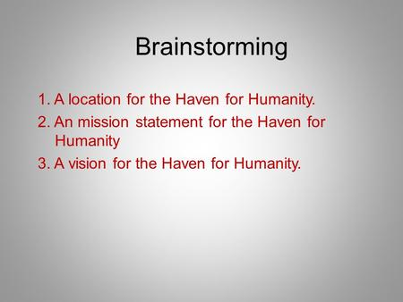 Brainstorming 1. A location for the Haven for Humanity. 2. An mission statement for the Haven for Humanity 3. A vision for the Haven for Humanity.