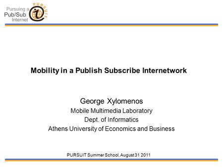 PURSUIT Summer School, August 31 2011 Mobility in a Publish Subscribe Internetwork George Xylomenos Mobile Multimedia Laboratory Dept. of Informatics Athens.