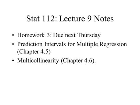 Stat 112: Lecture 9 Notes Homework 3: Due next Thursday Prediction Intervals for Multiple Regression (Chapter 4.5) Multicollinearity (Chapter 4.6).