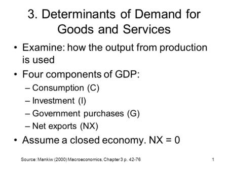 Source: Mankiw (2000) Macroeconomics, Chapter 3 p. 42-761 3. Determinants of Demand for Goods and Services Examine: how the output from production is used.