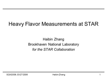 SQM2006, 03/27/2006Haibin Zhang1 Heavy Flavor Measurements at STAR Haibin Zhang Brookhaven National Laboratory for the STAR Collaboration.
