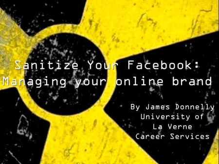 By James Donnelly University of La Verne Career Services Sanitize Your Facebook: Managing your online brand.