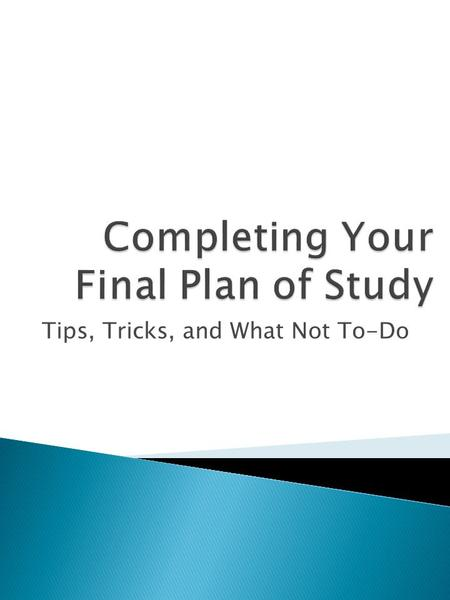 Tips, Tricks, and What Not To-Do.  The Final Plan of Study describes how the student has satisfied the requirements for the degree.  You cannot graduate.
