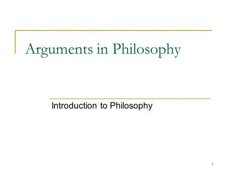 1 Arguments in Philosophy Introduction to Philosophy.