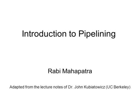 Introduction to Pipelining Rabi Mahapatra Adapted from the lecture notes of Dr. John Kubiatowicz (UC Berkeley)