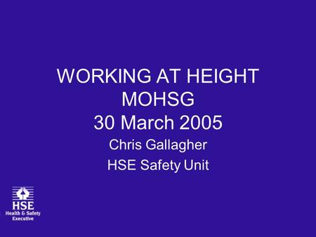 WORKING AT HEIGHT MOHSG 30 March 2005 Chris Gallagher HSE Safety Unit.