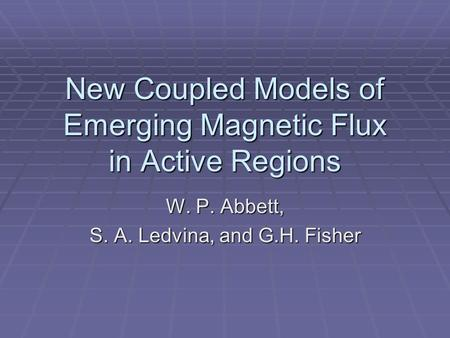 New Coupled Models of Emerging Magnetic Flux in Active Regions W. P. Abbett, S. A. Ledvina, and G.H. Fisher.