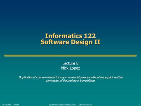 (c) 2010 University of California, Irvine – André van der Hoek1July 16, 2015 – 13:45:31 Informatics 122 Software Design II Lecture 8 Nick Lopez Duplication.