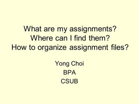 What are my assignments? Where can I find them? How to organize assignment files? Yong Choi BPA CSUB.